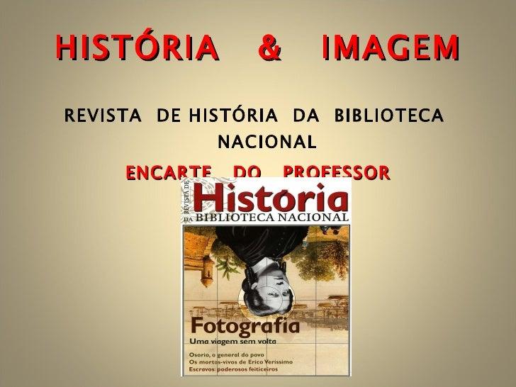 HISTÓRIA  &  IMAGEM <ul><li>REVISTA  DE HISTÓRIA  DA  BIBLIOTECA  NACIONAL </li></ul><ul><li>ENCARTE  DO  PROFESSOR </li><...