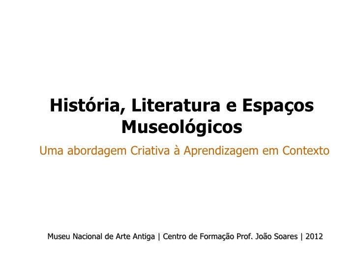 História, Literatura e Espaços         MuseológicosUma abordagem Criativa à Aprendizagem em Contexto Museu Nacional de Art...