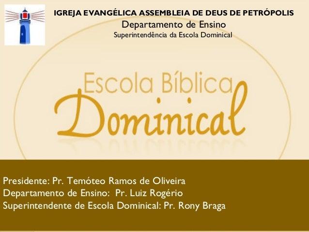 IGREJA EVANGÉLICA ASSEMBLEIA DE DEUS DE PETRÓPOLIS Departamento de Ensino Superintendência da Escola Dominical Presidente:...