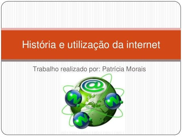 Trabalho realizado por: Patrícia Morais T3E História e utilização da internet