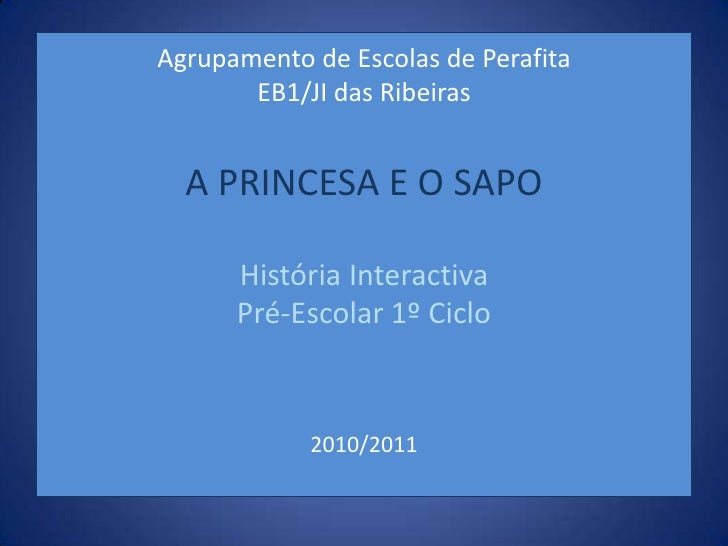 Agrupamento de Escolas de PerafitaEB1/JI das RibeirasA PRINCESA E O SAPOHistória Interactiva Pré-Escolar 1º Ciclo2010/2011...