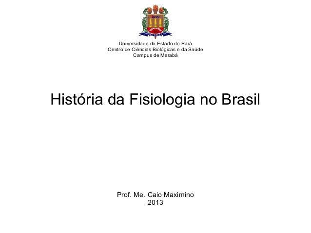 História da Fisiologia no Brasil Prof. Me. Caio Maximino 2013 Universidade do Estado do Pará Centro de Ciências Biológicas...