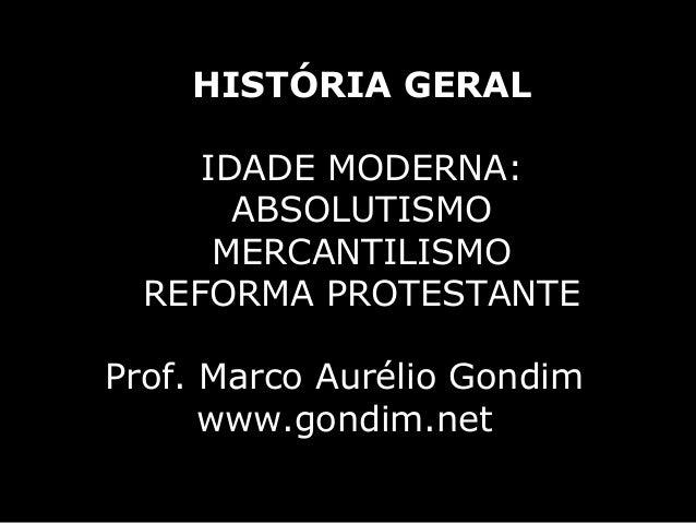 HISTÓRIA GERAL     IDADE MODERNA:       ABSOLUTISMO      MERCANTILISMO  REFORMA PROTESTANTEProf. Marco Aurélio Gondim     ...