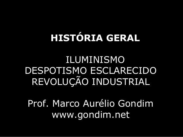 HISTÓRIA GERAL       ILUMINISMODESPOTISMO ESCLARECIDO REVOLUÇÃO INDUSTRIALProf. Marco Aurélio Gondim      www.gondim.net