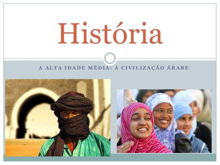 A alta idade média: a civilização árabe<br />História<br />