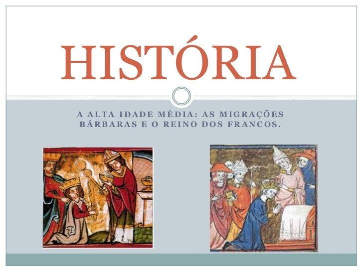 HISTÓRIA<br />A ALTA IDADE MÉDIA: AS MIGRAÇÕES BÁRBARAS E O REINO DOS FRANCOS.<br />
