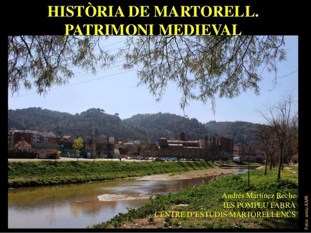 HISTÒRIA DE MARTORELL. PATRIMONI MEDIEVAL Andrés Martínez Reche IES POMPEU FABRA CENTRE D'ESTUDIS MARTORELLENCS Foto:arxiu...