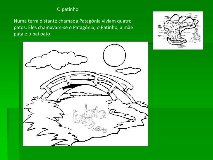 O patinho  Numa terra distante chamada Patagónia viviam quatro patos. Eles chamavam-se o Patagónia, o Patinho, a mãe pata ...