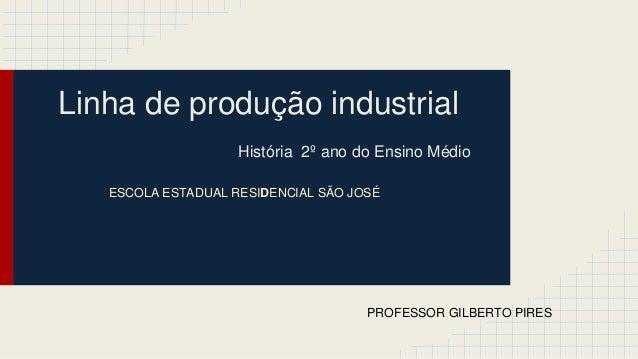 Linha de produção industrial História 2º ano do Ensino Médio PROFESSOR GILBERTO PIRES ESCOLA ESTADUAL RESIDENCIAL SÃO JOSÉ
