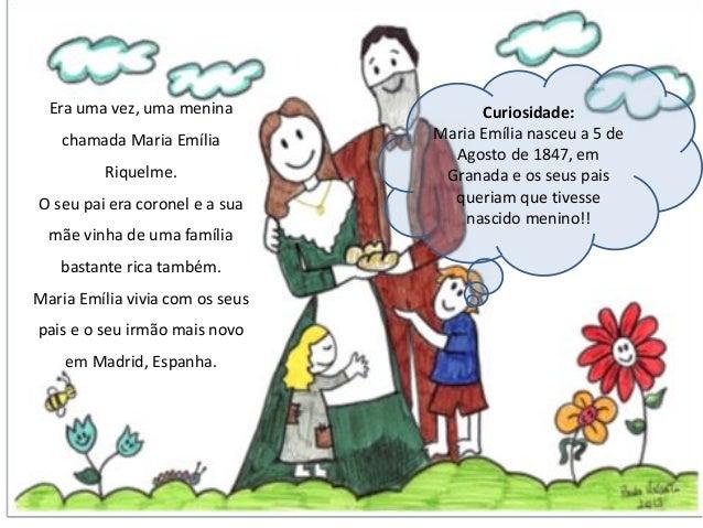 Era uma vez, uma menina chamada Maria Emília Riquelme. O seu pai era coronel e a sua mãe vinha de uma família bastante ric...