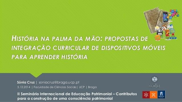 HISTÓRIA NA PALMA DA MÃO: PROPOSTAS DE  INTEGRAÇÃO CURRICULAR DE DISPOSITIVOS MÓVEIS  PARA APRENDER HISTÓRIA  Sónia Cruz |...