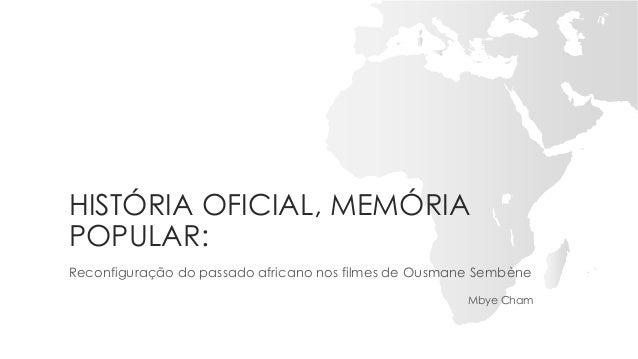 HISTÓRIA OFICIAL, MEMÓRIA POPULAR: Reconfiguração do passado africano nos filmes de Ousmane Sembène Mbye Cham
