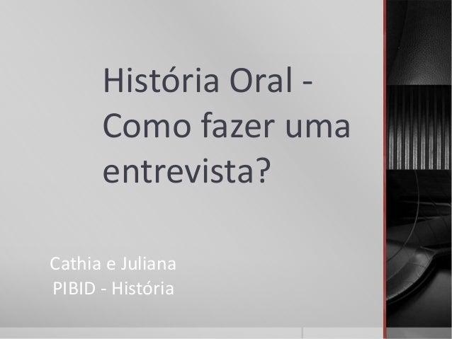 História Oral -  Como fazer uma  entrevista?  Cathia e Juliana  PIBID - História