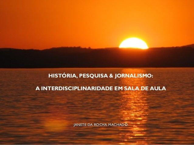 HISTÓRIA, PESQUISA & JORNALISMO: A INTERDISCIPLINARIDADE EM SALA DE AULA JANETE DA ROCHA MACHADOJANETE DA ROCHA MACHADO