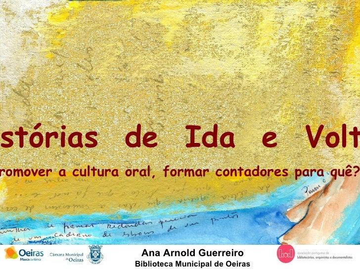 Ana Arnold Guerreiro Biblioteca Municipal de Oeiras Histórias  de  Ida  e  Volta Promover a cultura oral, formar contadore...
