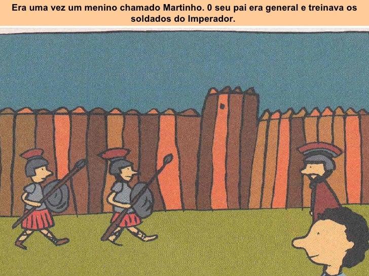 Era uma vez um menino chamado Martinho. 0 seu pai era general e treinava os soldados do Imperador.