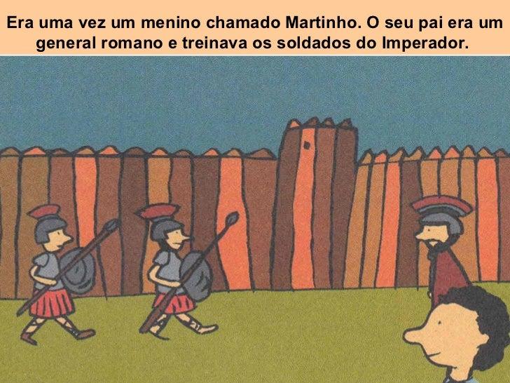 Era uma vez um menino chamado Martinho. O seu pai era um general romano e treinava os soldados do Imperador.
