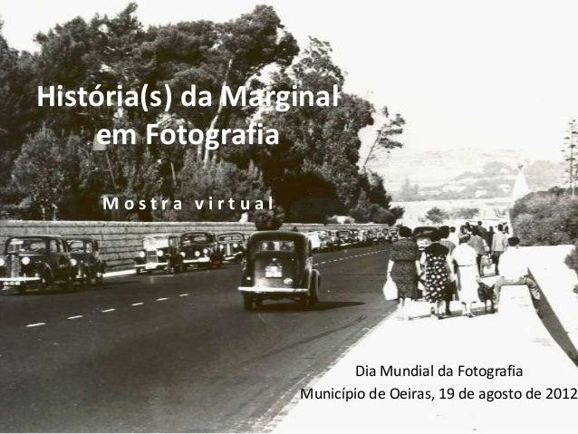 História(s) da Marginal em Fotografia Mostra virtual  Dia Mundial da Fotografia Município de Oeiras, 19 de agosto de 2012