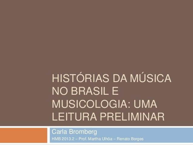 HISTÓRIAS DA MÚSICA NO BRASIL E MUSICOLOGIA: UMA LEITURA PRELIMINAR Carla Bromberg HMB 2013.2 – Prof. Martha Ulhôa – Renat...