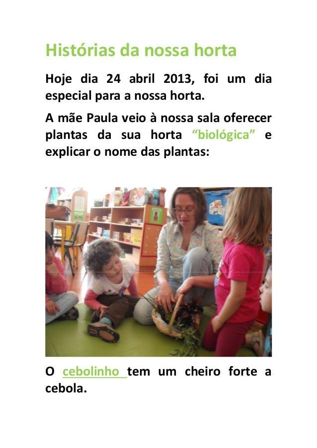 Histórias da nossa hortaHoje dia 24 abril 2013, foi um diaespecial para a nossa horta.A mãe Paula veio à nossa sala oferec...