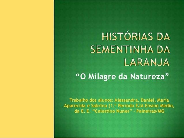 """""""O Milagre da Natureza""""  Trabalho dos alunos: Alessandra, Daniel, MariaAparecida e Sabrina (1.º Período EJA Ensino Médio, ..."""