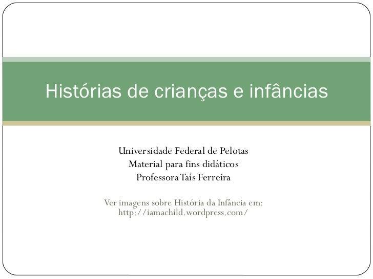Universidade Federal de Pelotas Material para fins didáticos Professora Taís Ferreira Ver imagens sobre História da Infânc...