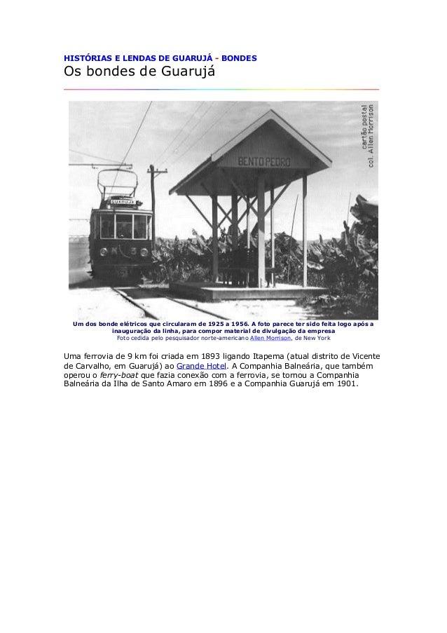 HISTÓRIAS E LENDAS DE GUARUJÁ - BONDES Os bondes de Guarujá Um dos bonde elétricos que circularam de 1925 a 1956. A foto p...