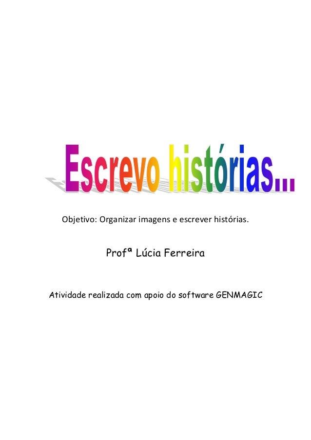 Objetivo: Organizar imagens e escrever histórias. Profª Lúcia Ferreira Atividade realizada com apoio do software GENMAGIC