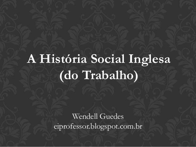A História Social Inglesa (do Trabalho) Wendell Guedes eiprofessor.blogspot.com.br