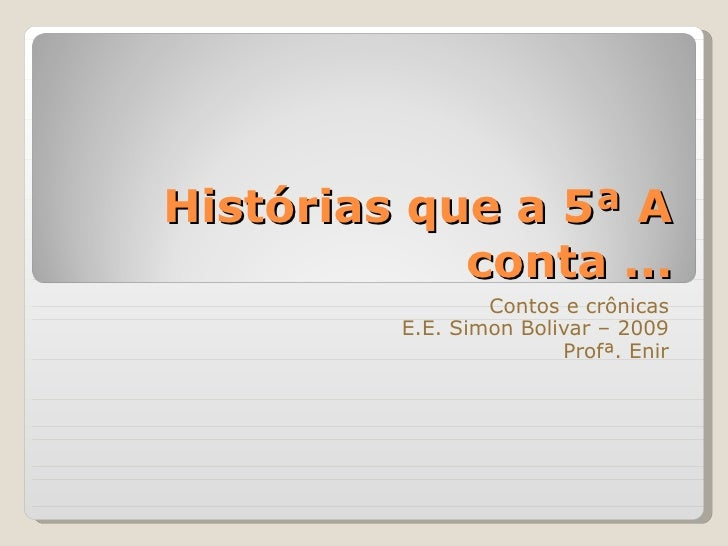 Histórias que a 5ª A conta ... Contos e crônicas E.E. Simon Bolivar – 2009 Profª. Enir