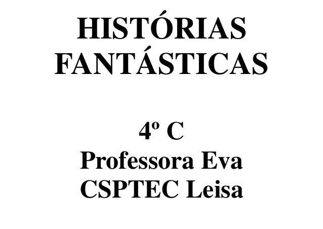 HISTÓRIAS FANTÁSTICAS 4º C Professora Eva CSPTEC Leisa