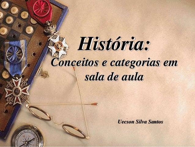 História: Conceitos e categorias em sala de aula Uecson Silva Santos