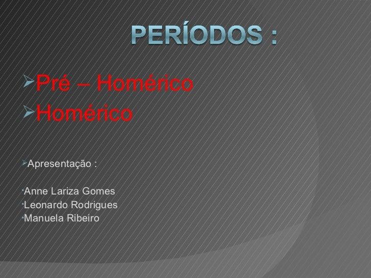 <ul><li>Pré – Homérico </li></ul><ul><li>Homérico </li></ul><ul><li>Apresentação : </li></ul><ul><li>Anne Lariza Gomes </l...