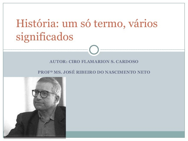 AUTOR: CIRO FLAMARION S. CARDOSO PROFº MS. JOSÉ RIBEIRO DO NASCIMENTO NETO História: um só termo, vários significados