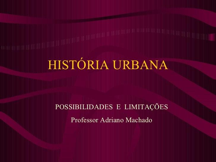 HISTÓRIA URBANA POSSIBILIDADES  E  LIMITAÇÕES Professor Adriano Machado