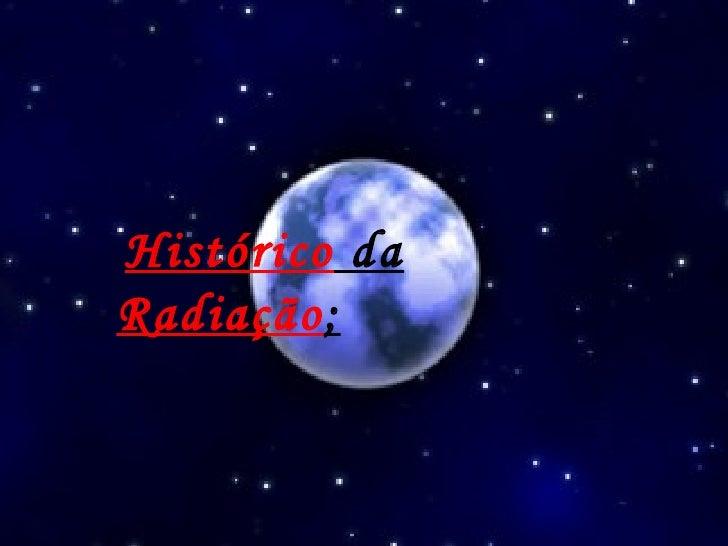 Histórico  da  Radiação ;