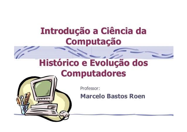 Professor: Marcelo Bastos Roen IntroduIntroduçção a Ciência daão a Ciência da ComputaComputaççãoão HistHistóórico e Evolur...