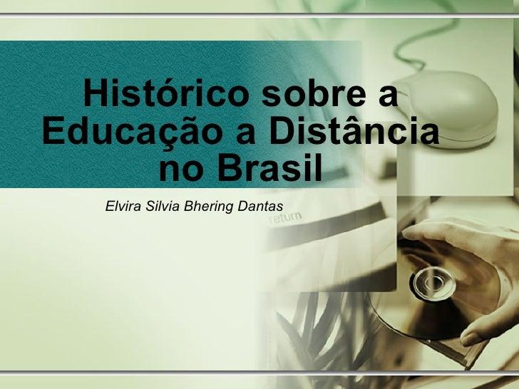 Histórico sobre a Educação a Distância no Brasil Elvira Silvia Bhering Dantas