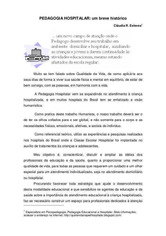 PEDAGOGIA HOSPITALAR: um breve históricoCláudia R. Esteves1Muito se tem falado sobre Qualidade de Vida, de como aplicá-la ...