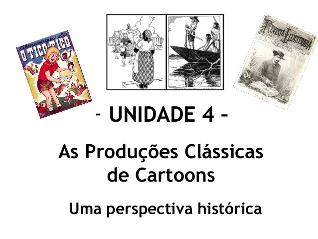 - UNIDADE 4 – As Produções Clássicas de Cartoons Uma perspectiva histórica