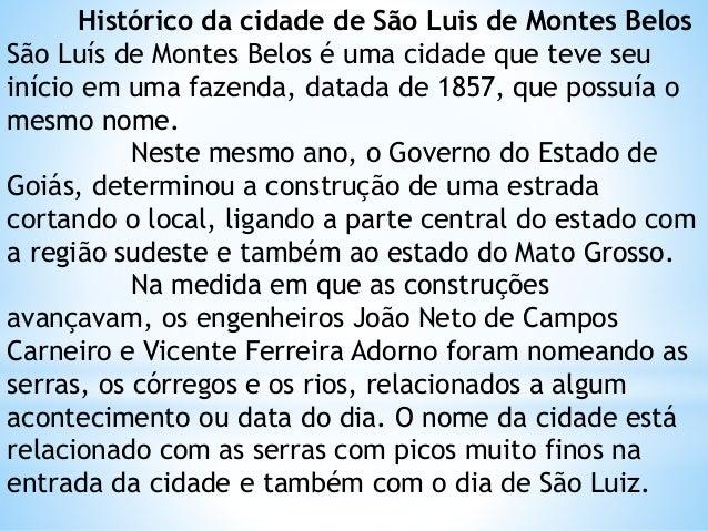 Histórico da cidade de São Luis de Montes Belos São Luís de Montes Belos é uma cidade que teve seu início em uma fazenda, ...