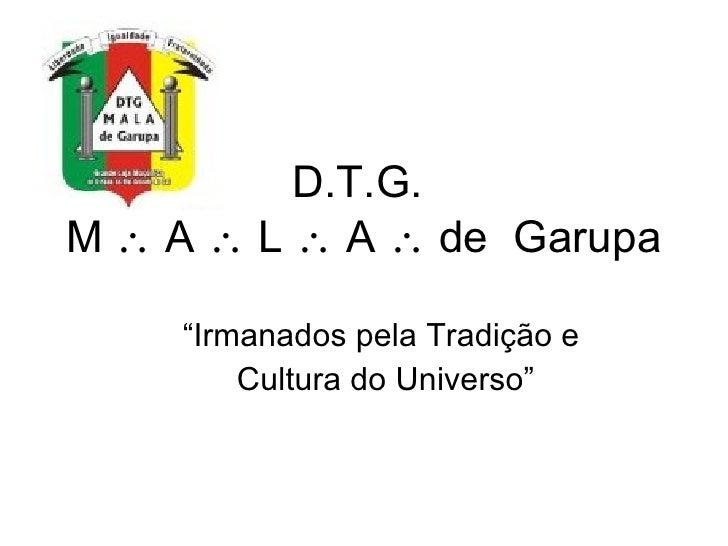 """D.T.G.  M   A    L    A    de  Garupa """"Irmanados pela Tradição e Cultura do Universo"""""""