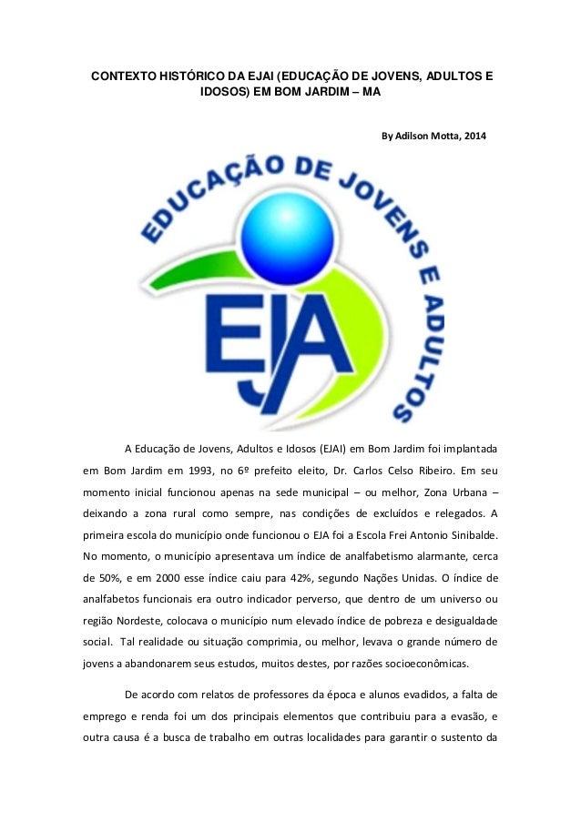 CONTEXTO HISTÓRICO DA EJAI (EDUCAÇÃO DE JOVENS, ADULTOS E IDOSOS) EM BOM JARDIM – MA By Adilson Motta, 2014 A Educação de ...