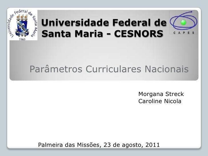 Universidade Federal de Santa Maria - CESNORS<br />Parâmetros Curriculares Nacionais<br />Morgana Streck<br />Caroline ...