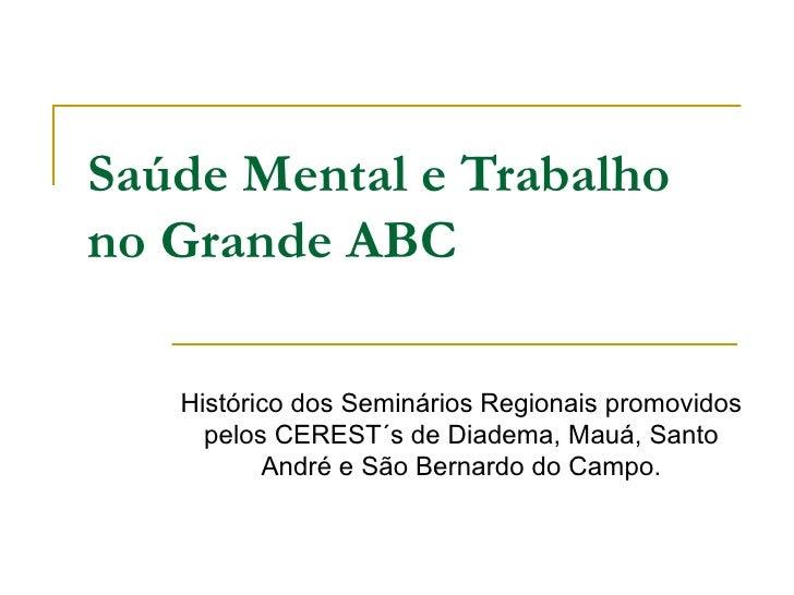 Saúde Mental e Trabalhono Grande ABC   Histórico dos Seminários Regionais promovidos     pelos CEREST´s de Diadema, Mauá, ...