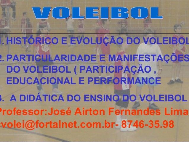 1.HISTÓRICO E EVOLUÇÃO DO VOLEIBOL  2.PARTICULARIDADE E MANIFESTAÇÕES  DO VOLEIBOL ( PARTICIPAÇÃO ,  EDUCACIONAL E PERFORM...