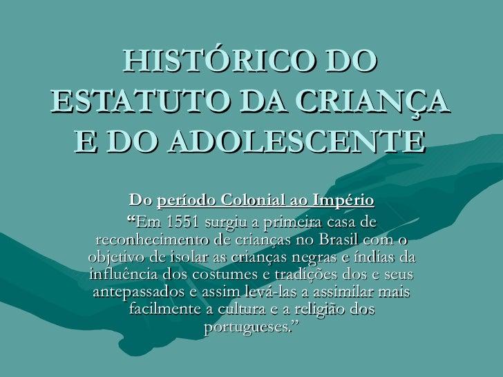 """HISTÓRICO DO ESTATUTO DA CRIANÇA E DO ADOLESCENTE Do  período Colonial ao Império """" Em 1551 surgiu a primeira casa de reco..."""