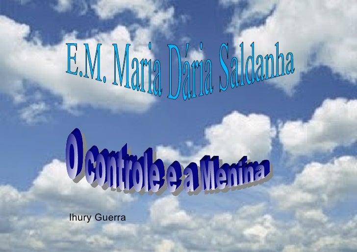 E.M. Maria Dária Saldanha O controle e a Menina Ihury Guerra