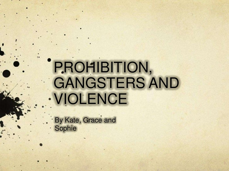 PROHIBITION, GANGSTERS AND VIOLENCE<br />By Kate, Grace and Sophie<br />