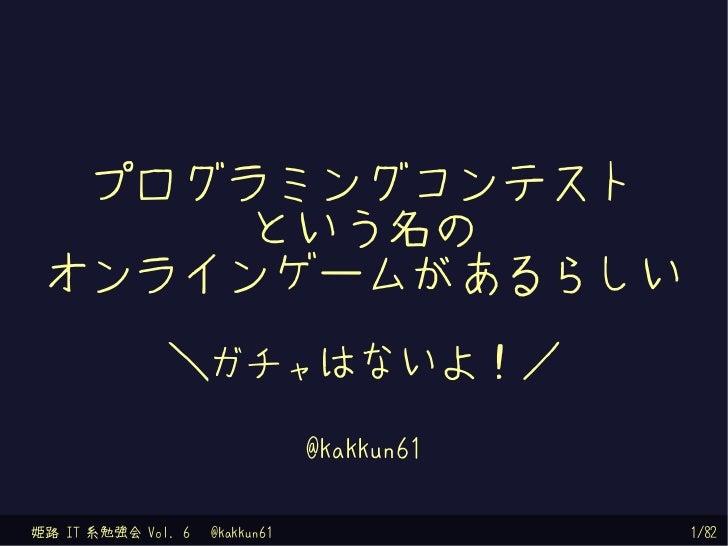 プログラミングコンテスト      という名の オンラインゲームがあるらしい              \ガチャはないよ!/                                @kakkun61姫路 IT 系勉強会 Vol. 6  ...